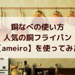 銅なべの使い方|初めての銅フライパンに【ameiro】を使ってみた結果